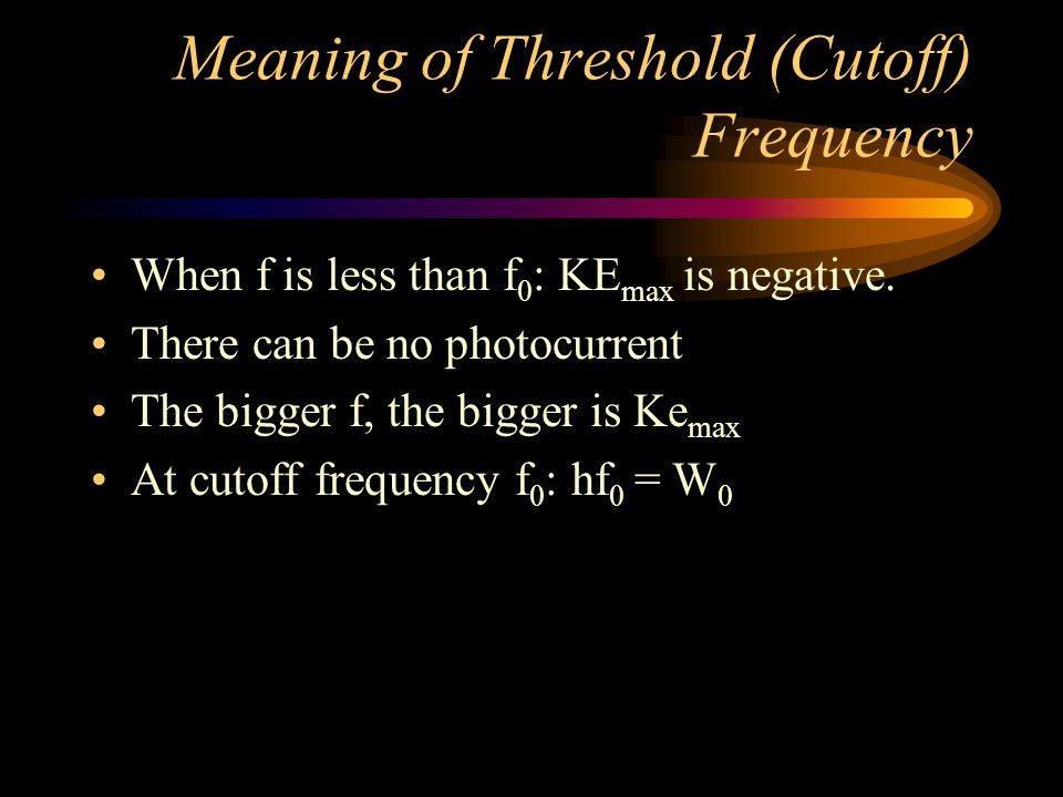 Meaning of Threshold (Cutoff) Frequency When f is less than f 0 : KE max is negative. There can be no photocurrent The bigger f, the bigger is Ke max