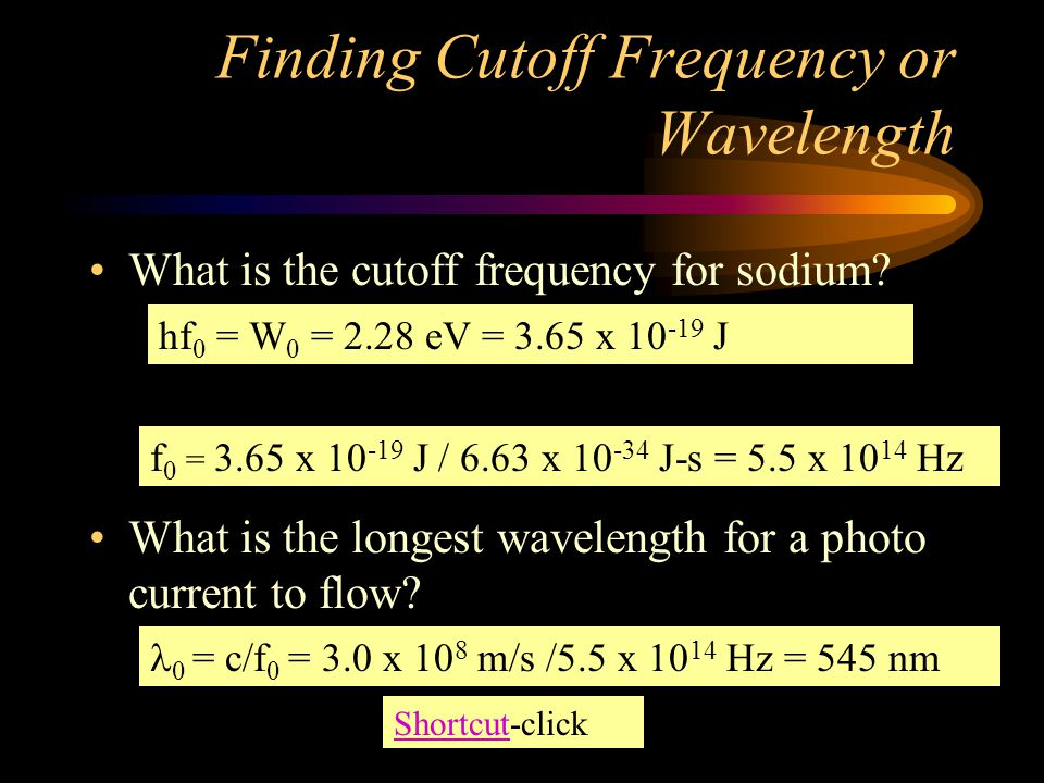 Finding Cutoff Frequency or Wavelength What is the cutoff frequency for sodium? What is the longest wavelength for a photo current to flow? hf 0 = W 0