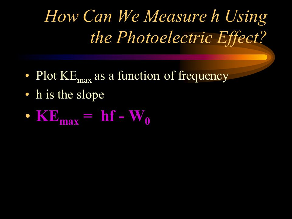 How Can We Measure h Using the Photoelectric Effect? Plot KE max as a function of frequency h is the slope KE max = hf - W 0