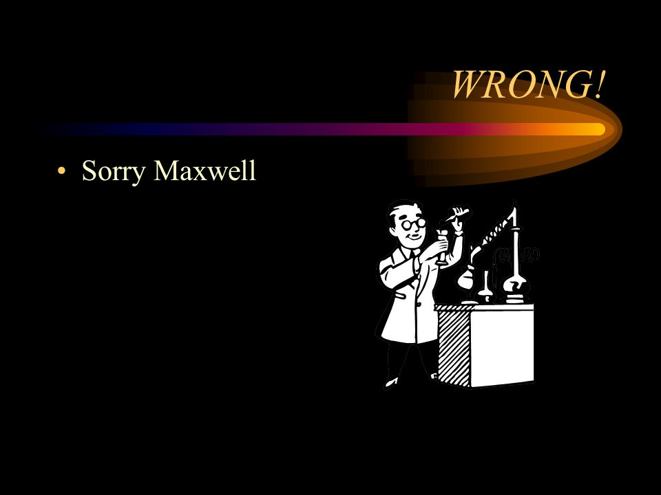 WRONG! Sorry Maxwell