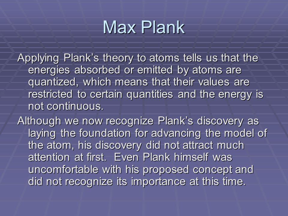 Max Plank Applying Plank's theory to atoms tells us that the energies absorbed or emitted by atoms are quantized, which means that their values are restricted to certain quantities and the energy is not continuous.