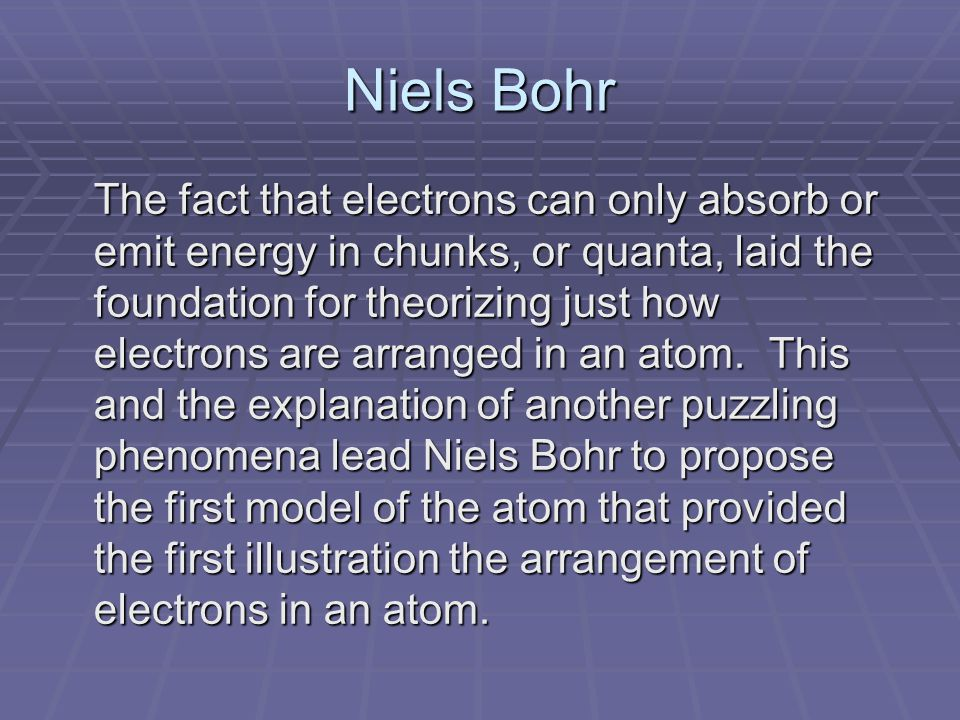 Niels Bohr The fact that electrons can only absorb or emit energy in chunks, or quanta, laid the foundation for theorizing just how electrons are arranged in an atom.