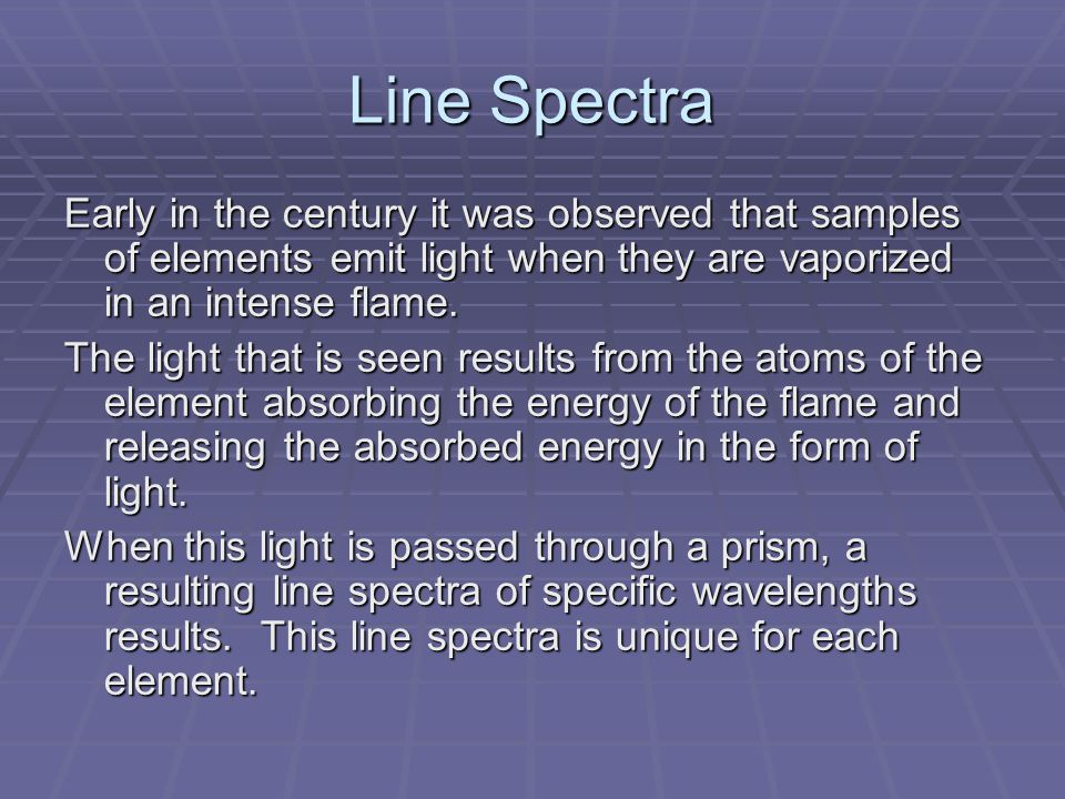 Line Spectra Early in the century it was observed that samples of elements emit light when they are vaporized in an intense flame.