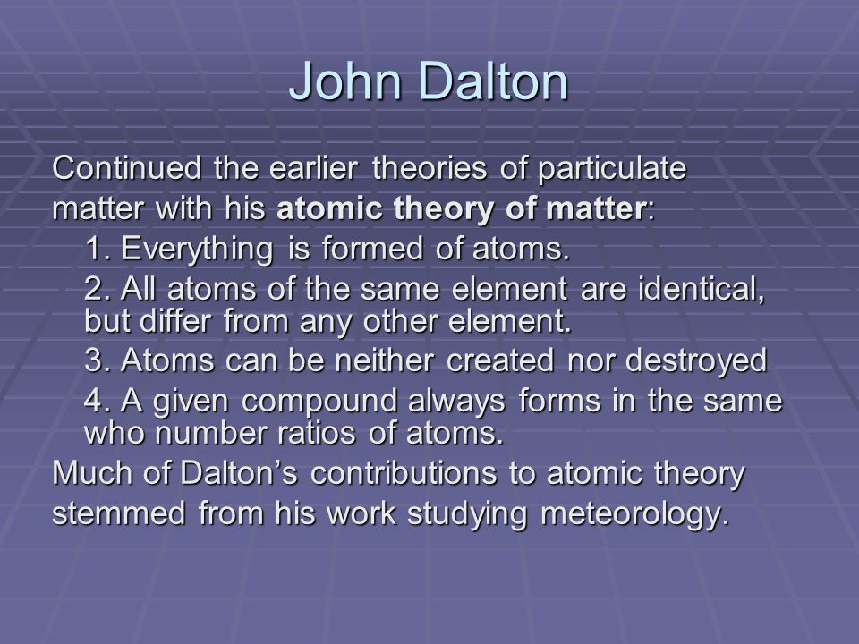 John Dalton Continued the earlier theories of particulate matter with his atomic theory of matter: 1.