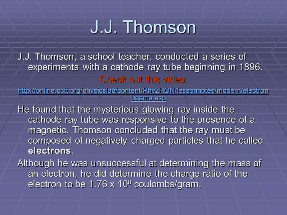 J.J. Thomson J.J. Thomson, a school teacher, conducted a series of experiments with a cathode ray tube beginning in 1896. Check out this video: http:/