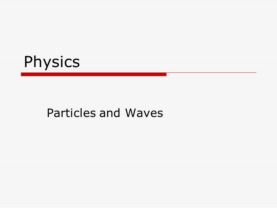 Chapter 29: Particles and Waves Section 5: The De Broglie Wavelength & the Wave Nature of Matter