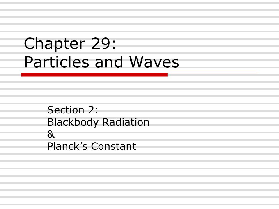 Chapter 29: Particles and Waves Section 2: Blackbody Radiation & Planck's Constant