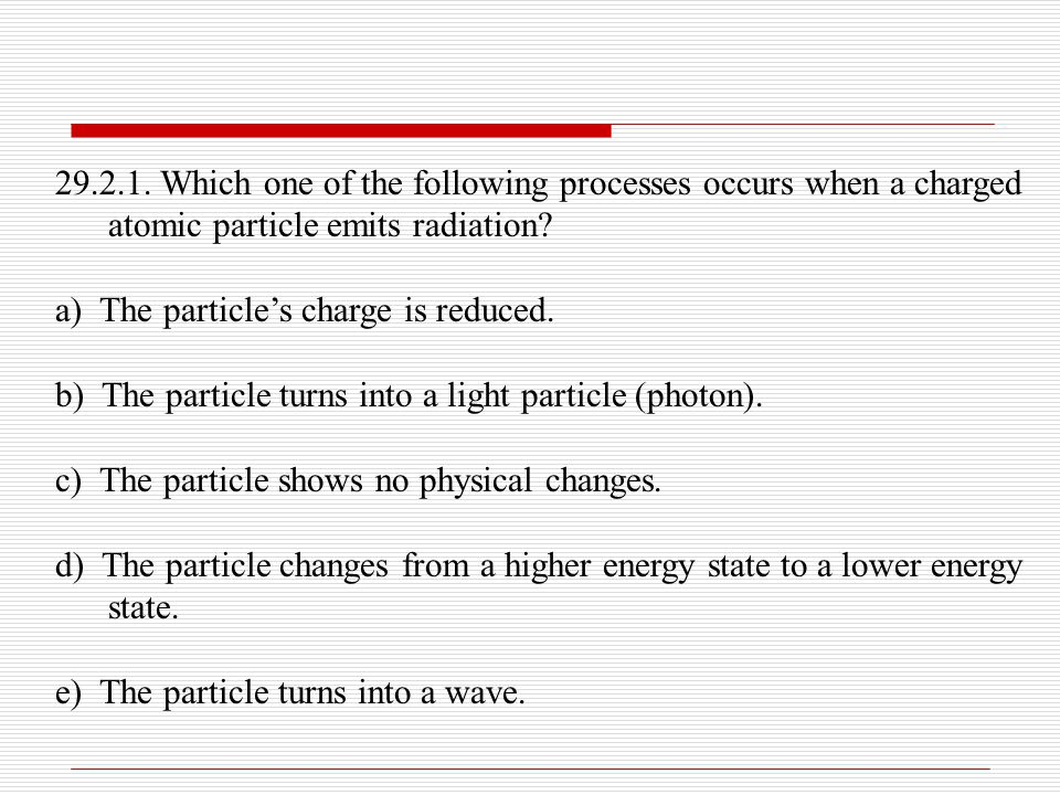 29.2.1. Which one of the following processes occurs when a charged atomic particle emits radiation? a) The particle's charge is reduced. b) The partic