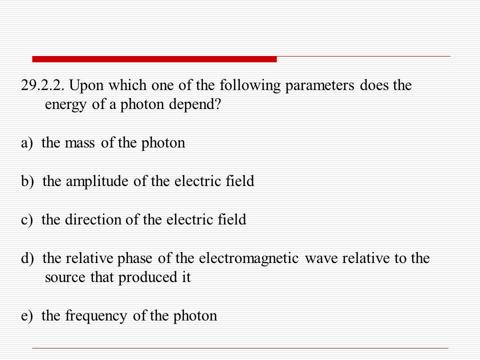 29.2.2. Upon which one of the following parameters does the energy of a photon depend? a) the mass of the photon b) the amplitude of the electric fiel