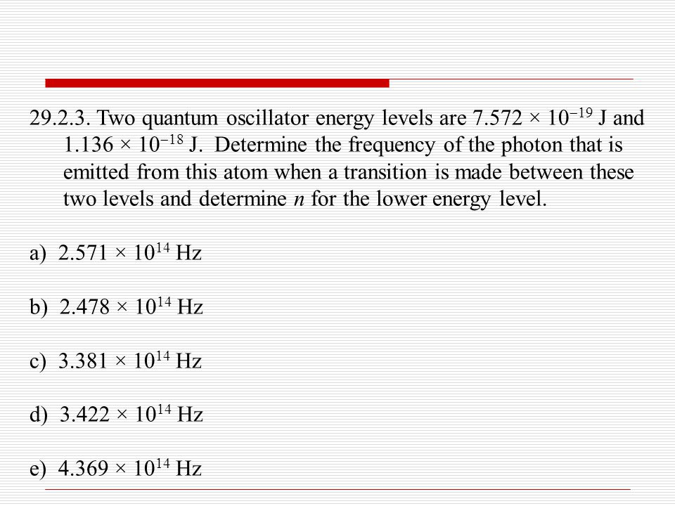 29.2.3. Two quantum oscillator energy levels are 7.572 × 10  19 J and 1.136 × 10  18 J. Determine the frequency of the photon that is emitted from t