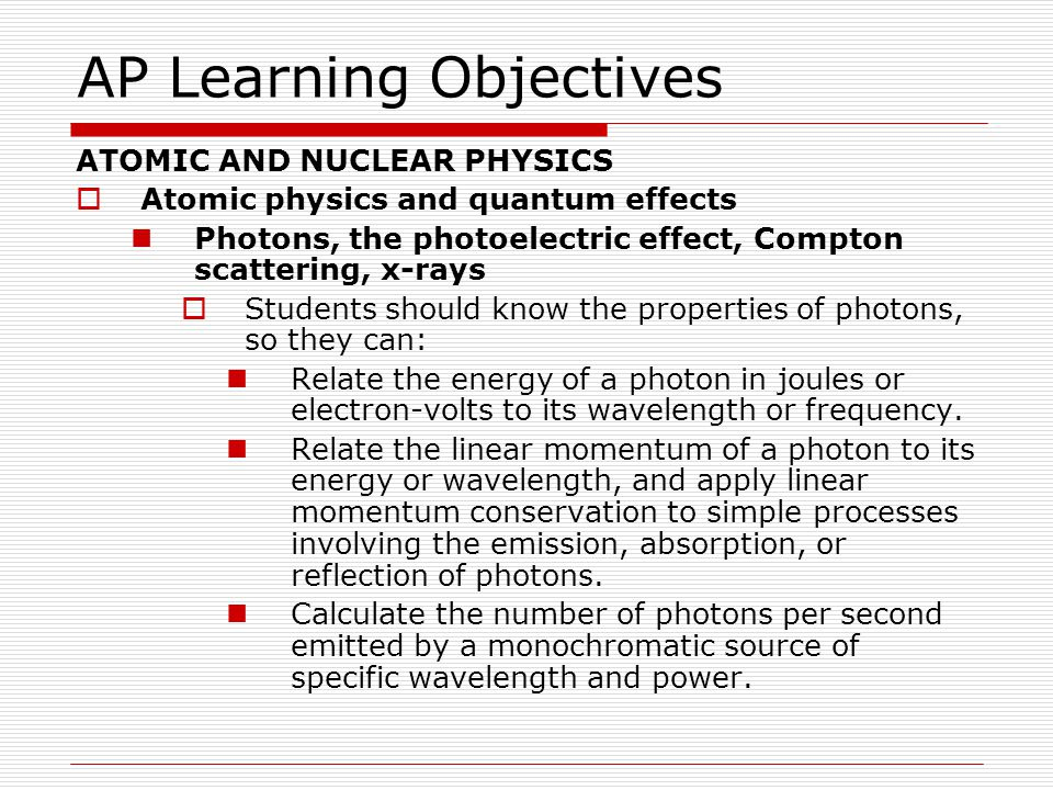 AP Learning Objectives ATOMIC AND NUCLEAR PHYSICS  Atomic physics and quantum effects Photons, the photoelectric effect, Compton scattering, x- rays  Students should understand the photoelectric effect, so they can: Describe a typical photoelectric-effect experiment, and explain what experimental observations provide evidence for the photon nature of light.