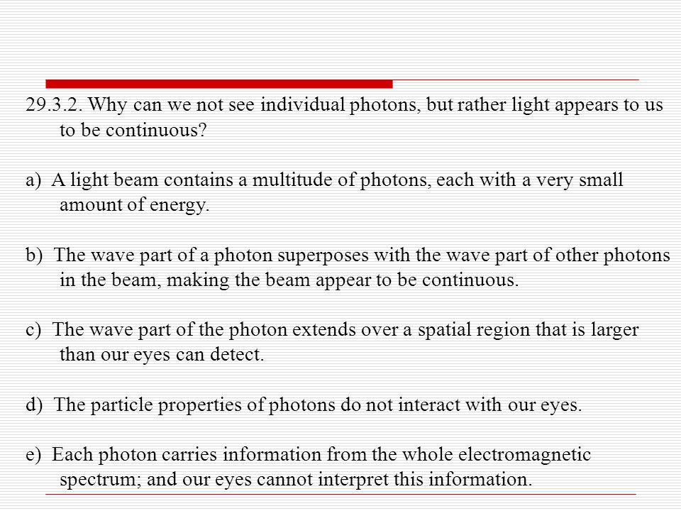 29.3.2. Why can we not see individual photons, but rather light appears to us to be continuous? a) A light beam contains a multitude of photons, each