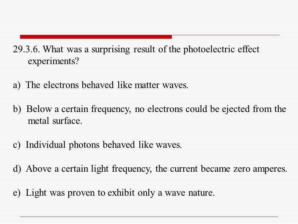 29.3.6. What was a surprising result of the photoelectric effect experiments? a) The electrons behaved like matter waves. b) Below a certain frequency