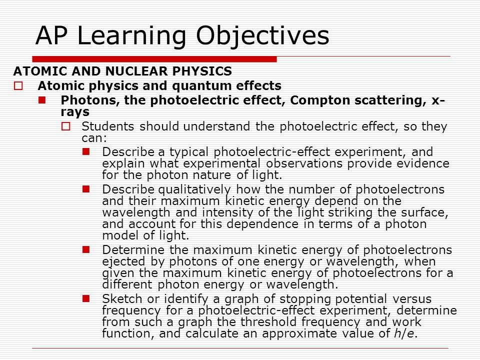 AP Learning Objectives ATOMIC AND NUCLEAR PHYSICS  Atomic physics and quantum effects Photons, the photoelectric effect, Compton scattering, x-rays  Students should understand Compton scattering, so they can: Describe Compton's experiment, and state what results were observed and by what sort of analysis these results may be explained.