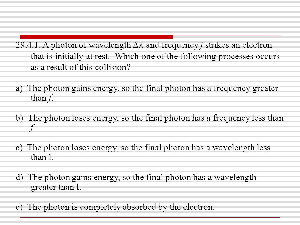 29.4.1. A photon of wavelength Δ and frequency f strikes an electron that is initially at rest. Which one of the following processes occurs as a resul