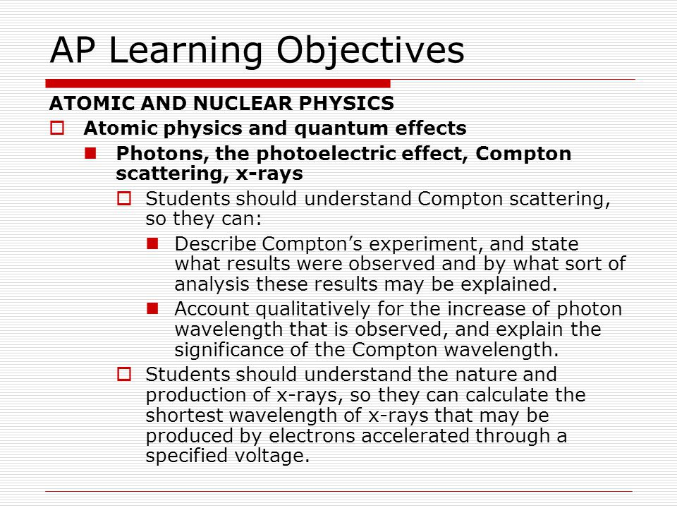 AP Learning Objectives ATOMIC AND NUCLEAR PHYSICS  Atomic physics and quantum effects  Wave-particle duality Students should understand the concept of de Broglie wavelength, so they can: Calculate the wavelength of a particle as a function of its momentum.