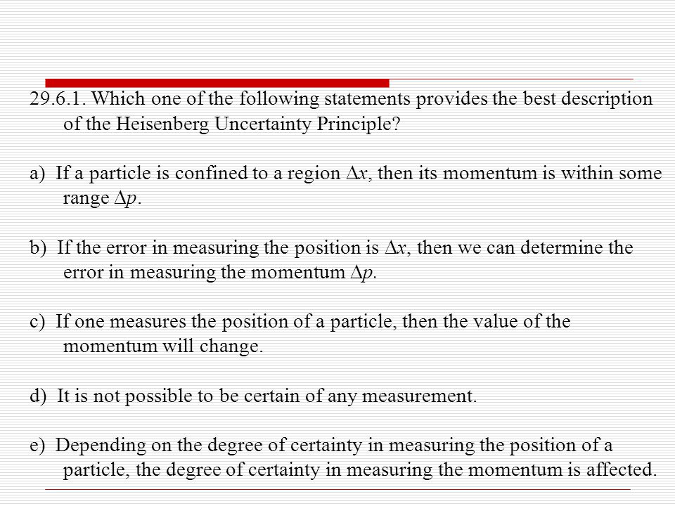29.6.1. Which one of the following statements provides the best description of the Heisenberg Uncertainty Principle? a) If a particle is confined to a