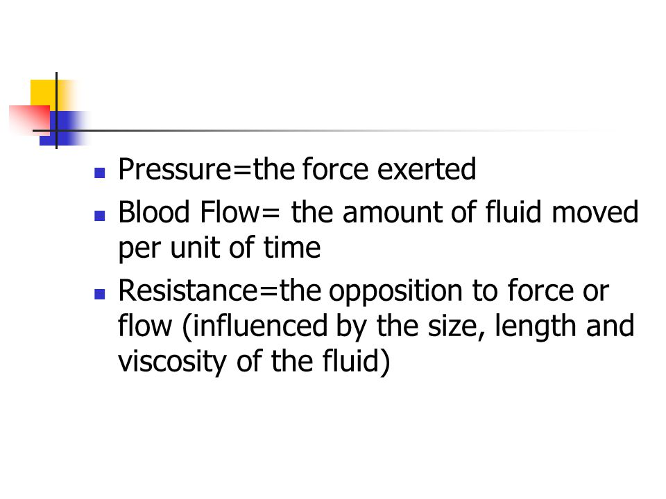 Pressure=the force exerted Blood Flow= the amount of fluid moved per unit of time Resistance=the opposition to force or flow (influenced by the size, length and viscosity of the fluid)