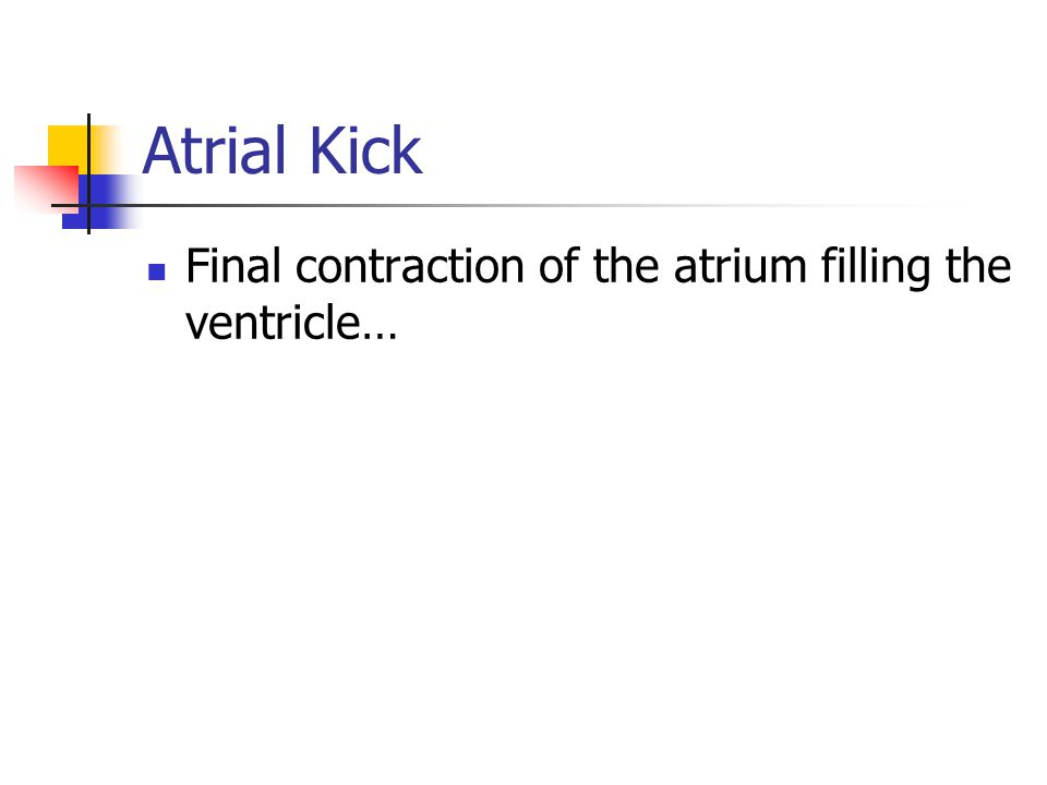 Atrial Kick Final contraction of the atrium filling the ventricle…
