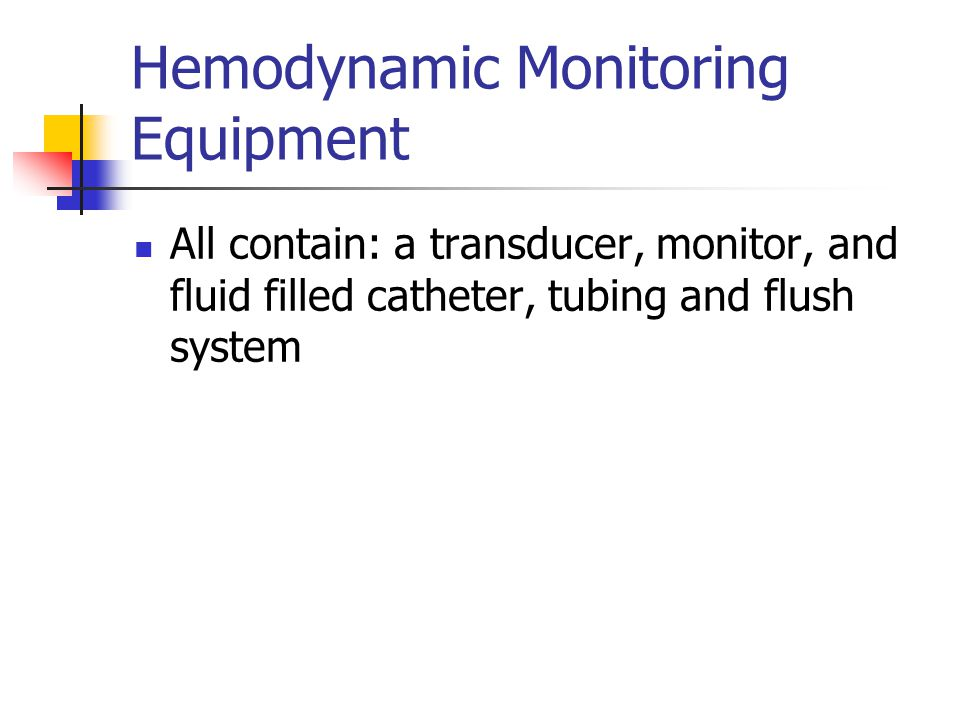 Hemodynamic Monitoring Equipment All contain: a transducer, monitor, and fluid filled catheter, tubing and flush system
