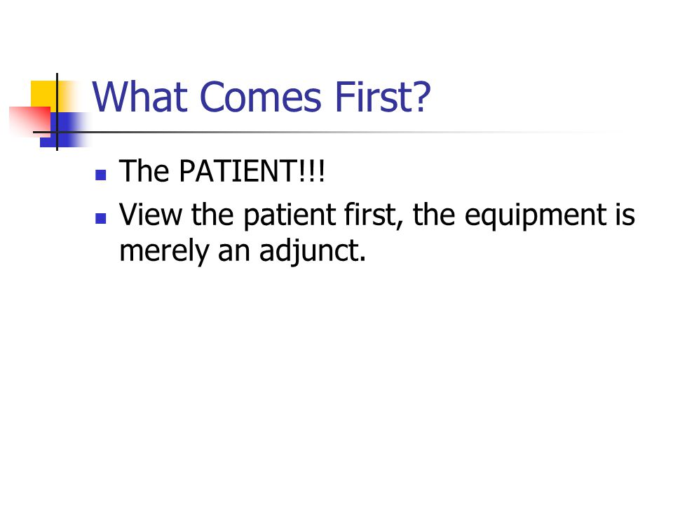 What Comes First? The PATIENT!!! View the patient first, the equipment is merely an adjunct.