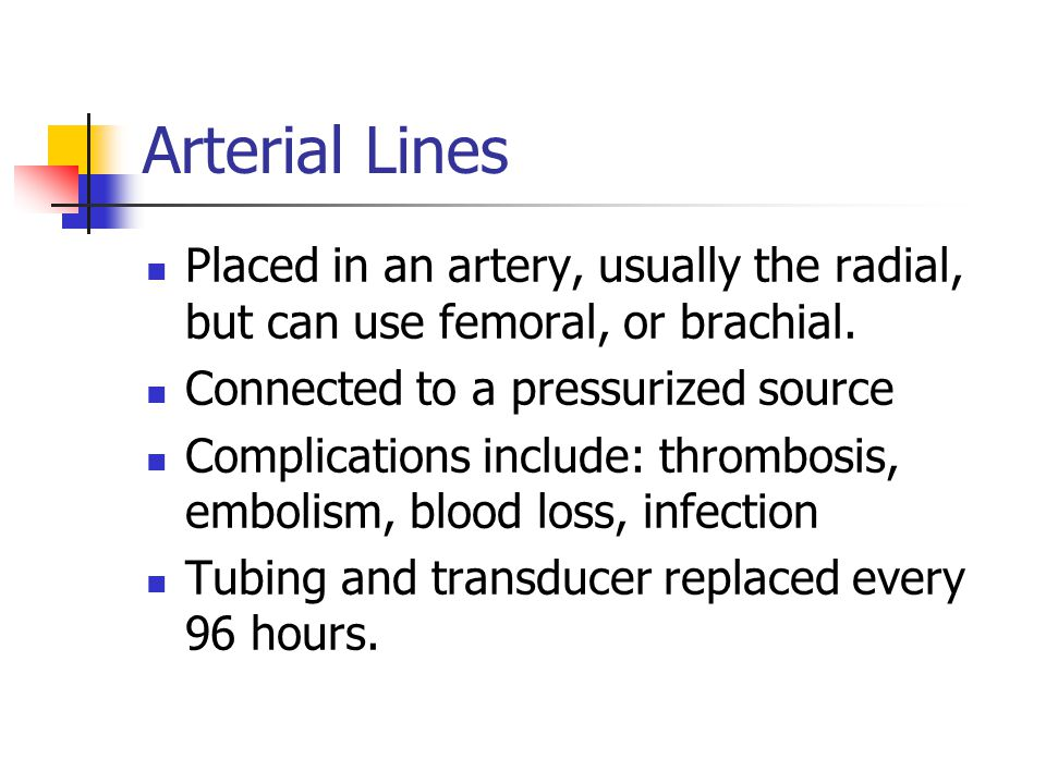 Arterial Lines Placed in an artery, usually the radial, but can use femoral, or brachial.