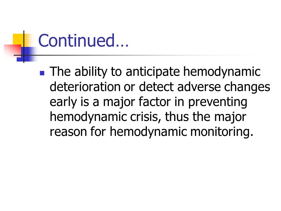 Continued… The ability to anticipate hemodynamic deterioration or detect adverse changes early is a major factor in preventing hemodynamic crisis, thus the major reason for hemodynamic monitoring.