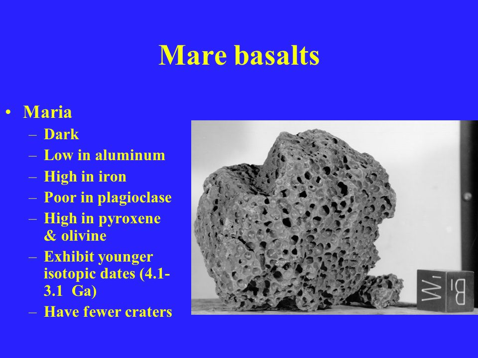 Mare basalts Maria –Dark –Low in aluminum –High in iron –Poor in plagioclase –High in pyroxene & olivine –Exhibit younger isotopic dates (4.1- 3.1 Ga) –Have fewer craters