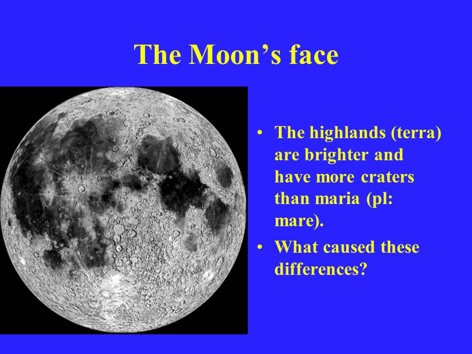 The Moon's face The highlands (terra) are brighter and have more craters than maria (pl: mare).