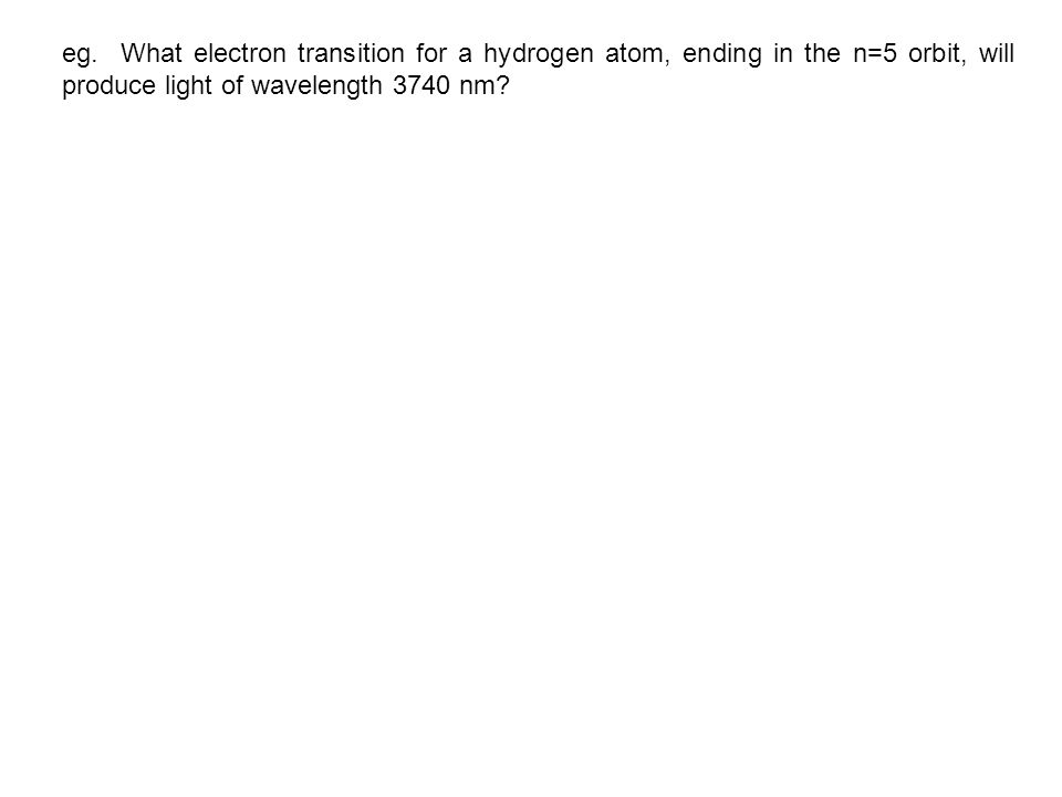 eg. What electron transition for a hydrogen atom, ending in the n=5 orbit, will produce light of wavelength 3740 nm?