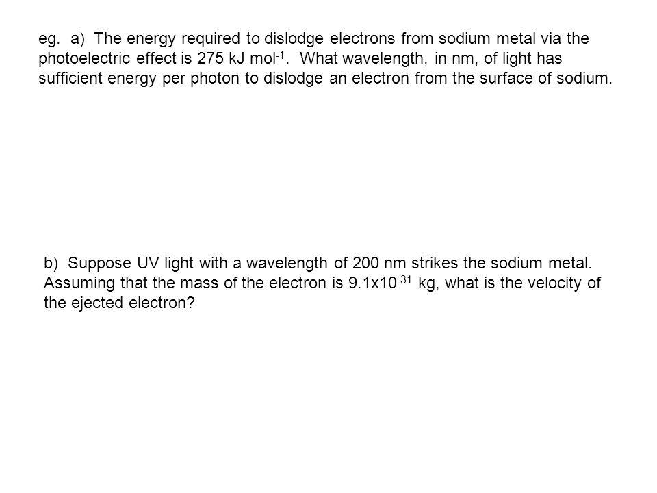 eg. a) The energy required to dislodge electrons from sodium metal via the photoelectric effect is 275 kJ mol -1. What wavelength, in nm, of light has