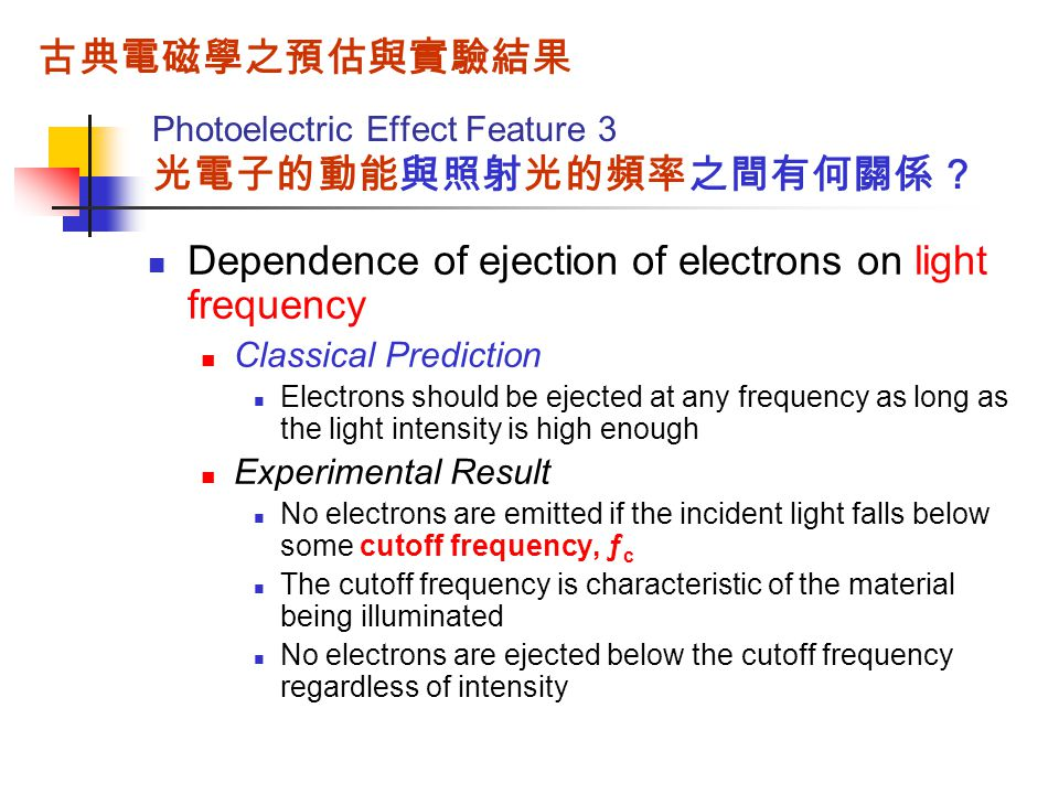 Photoelectric Effect Feature 3 光電子的動能與照射光的頻率之間有何關係 ? Dependence of ejection of electrons on light frequency Classical Prediction Electrons should be e