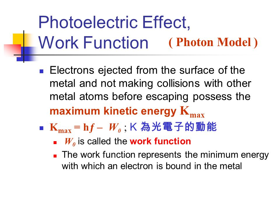 Photoelectric Effect, Work Function Electrons ejected from the surface of the metal and not making collisions with other metal atoms before escaping possess the maximum kinetic energy K max K max = hƒ – W 0  K 為光電子的動能  W 0 is called the work function The work function represents the minimum energy with which an electron is bound in the metal ( Photon Model )