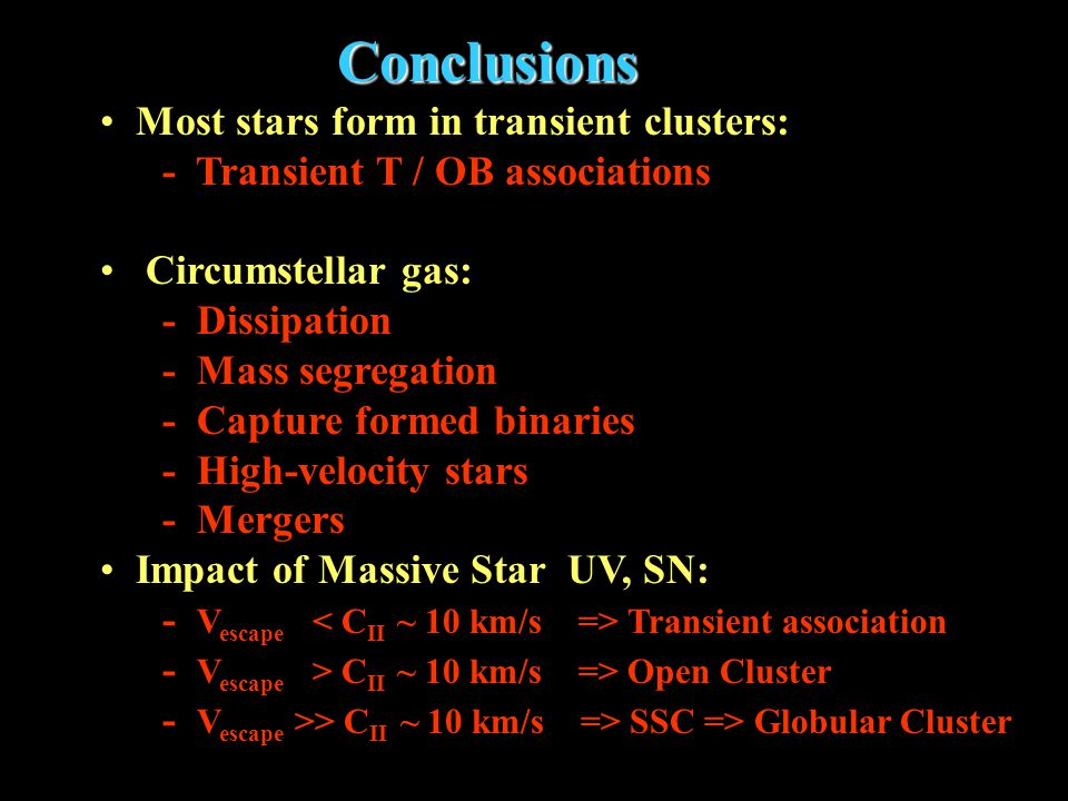 Conclusions Conclusions Most stars form in transient clusters: - Transient T / OB associations Circumstellar gas: - Dissipation - Mass segregation - Capture formed binaries - High-velocity stars - Mergers Impact of Massive Star UV, SN: - V escape Transient association - V escape > C II ~ 10 km/s => Open Cluster - V escape >> C II ~ 10 km/s => SSC => Globular Cluster