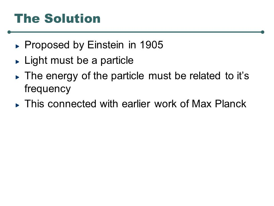 The Solution Proposed by Einstein in 1905 Light must be a particle The energy of the particle must be related to it's frequency This connected with earlier work of Max Planck