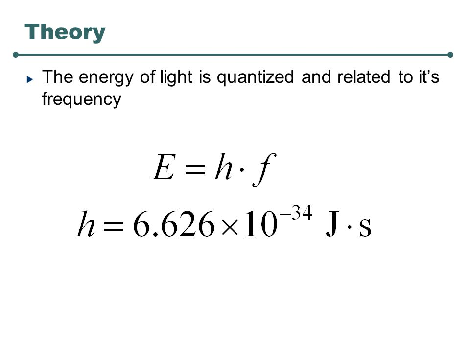 Theory The energy of light is quantized and related to it's frequency