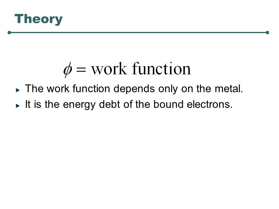 Theory The work function depends only on the metal. It is the energy debt of the bound electrons.