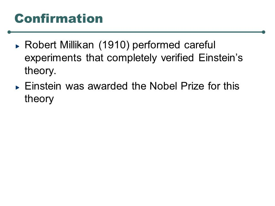Confirmation Robert Millikan (1910) performed careful experiments that completely verified Einstein's theory.