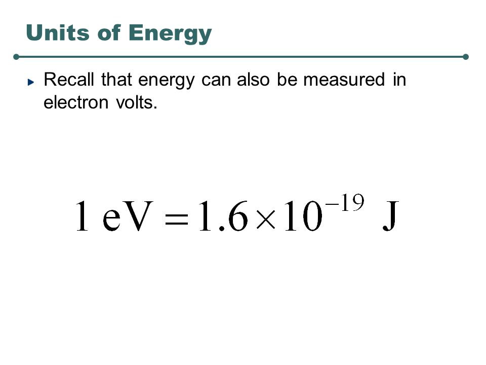 Units of Energy Recall that energy can also be measured in electron volts.