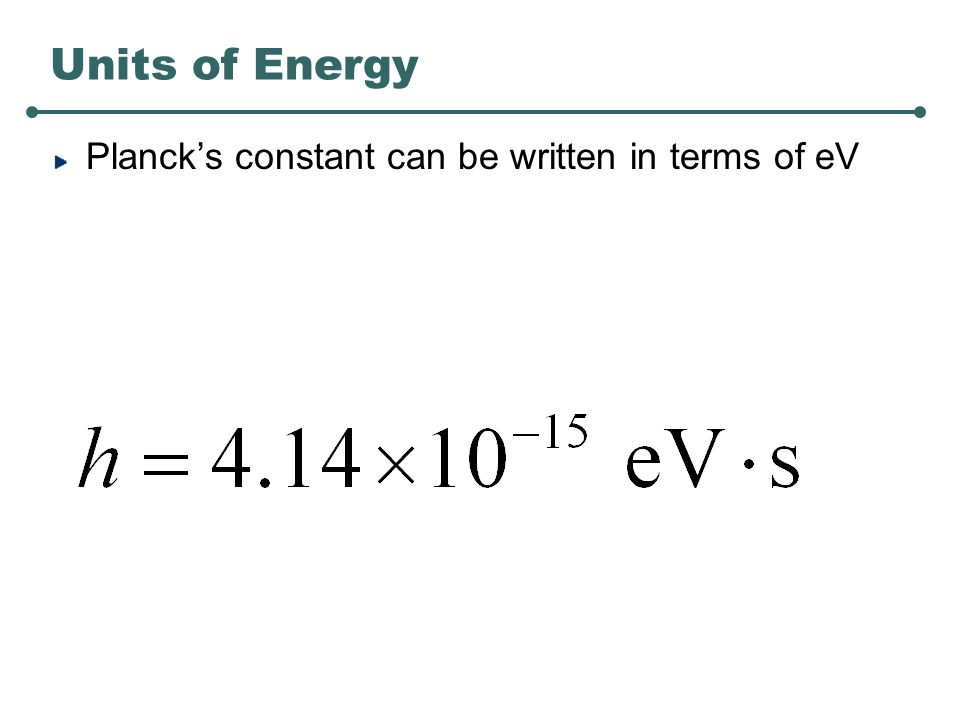 Units of Energy Planck's constant can be written in terms of eV