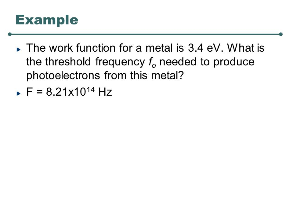 Example The work function for a metal is 3.4 eV.