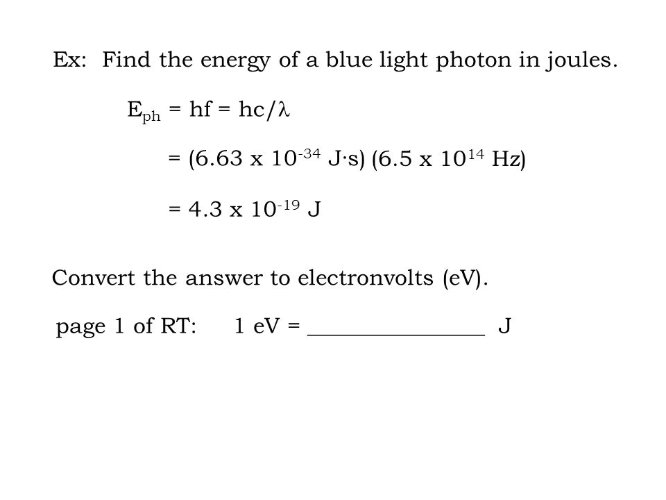 = (6.63 x 10 -34 J·s) = 4.3 x 10 -19 J page 1 of RT: 1 eV = ________________ J Ex: Find the energy of a blue light photon in joules.