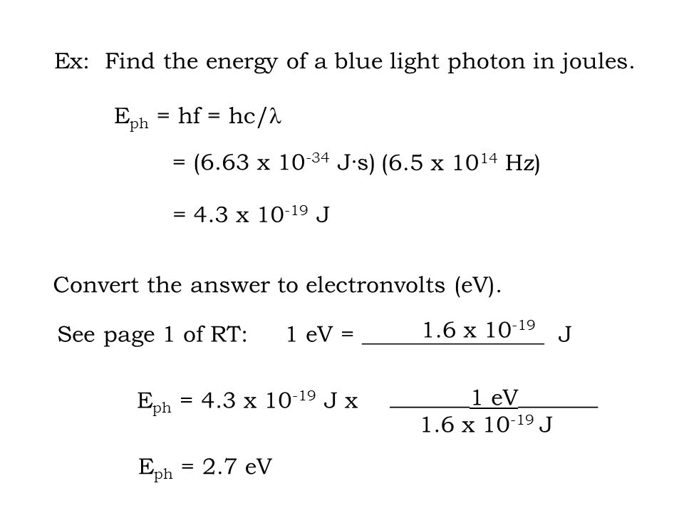 = (6.63 x 10 -34 J·s) = 4.3 x 10 -19 J See page 1 of RT: 1 eV = ________________ J 1.6 x 10 -19 E ph = 4.3 x 10 -19 J x Ex: Find the energy of a blue light photon in joules.