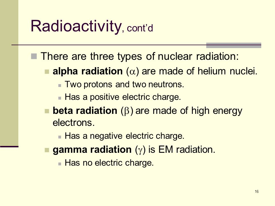 16 Radioactivity, cont'd There are three types of nuclear radiation: alpha radiation (  ) are made of helium nuclei.