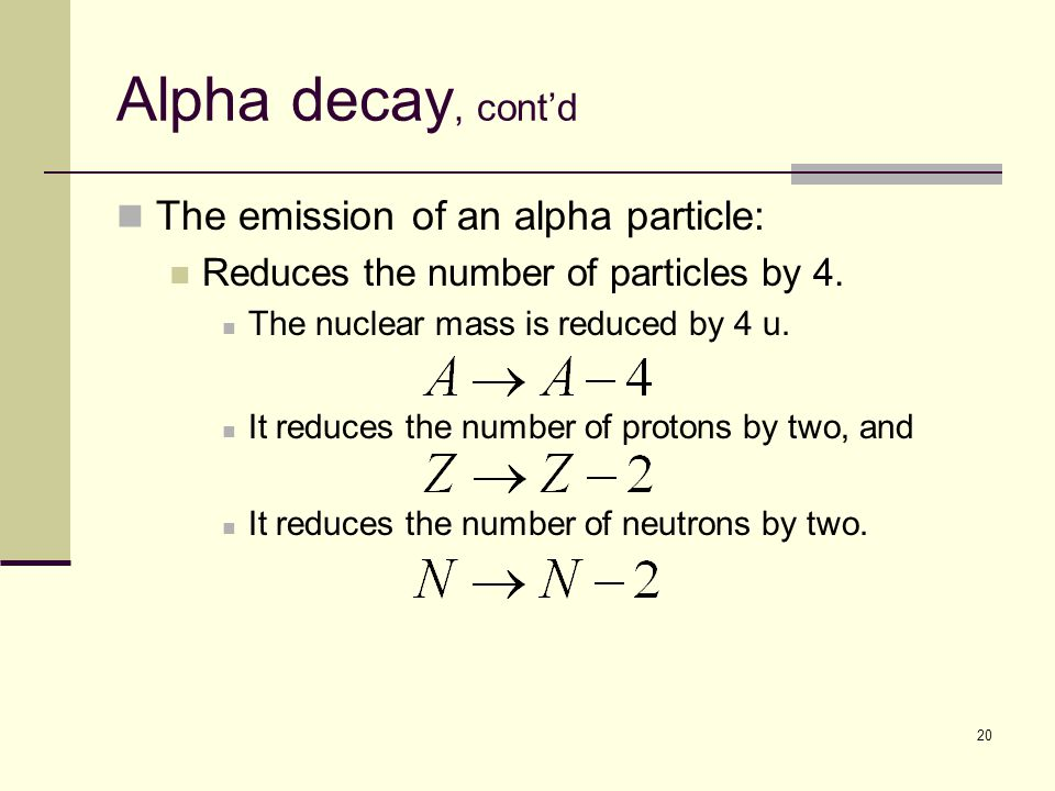 20 Alpha decay, cont'd The emission of an alpha particle: Reduces the number of particles by 4.