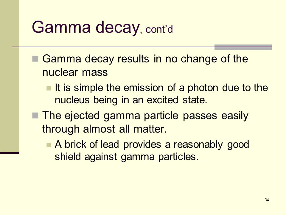 34 Gamma decay, cont'd Gamma decay results in no change of the nuclear mass It is simple the emission of a photon due to the nucleus being in an excited state.