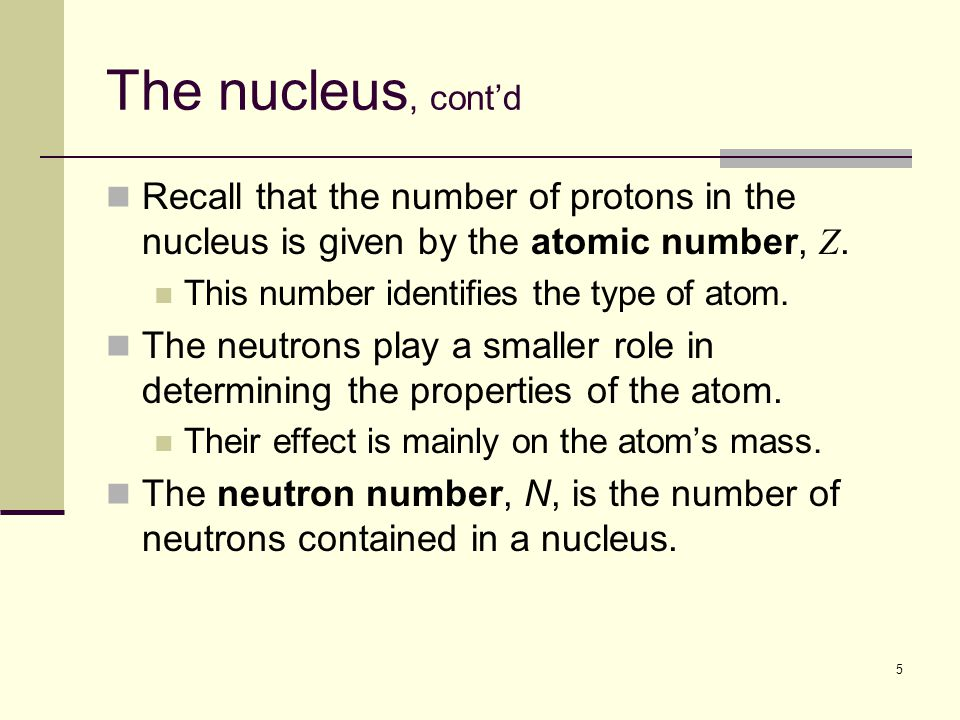 5 The nucleus, cont'd Recall that the number of protons in the nucleus is given by the atomic number, Z.