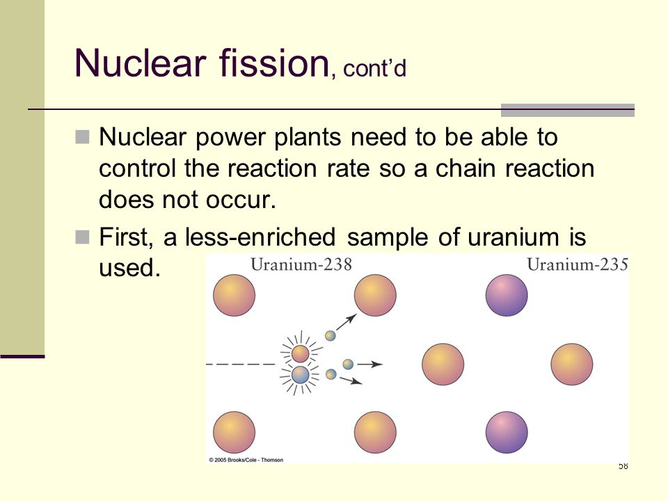 58 Nuclear fission, cont'd Nuclear power plants need to be able to control the reaction rate so a chain reaction does not occur.