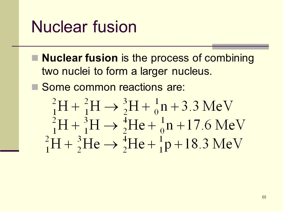 60 Nuclear fusion Nuclear fusion is the process of combining two nuclei to form a larger nucleus.