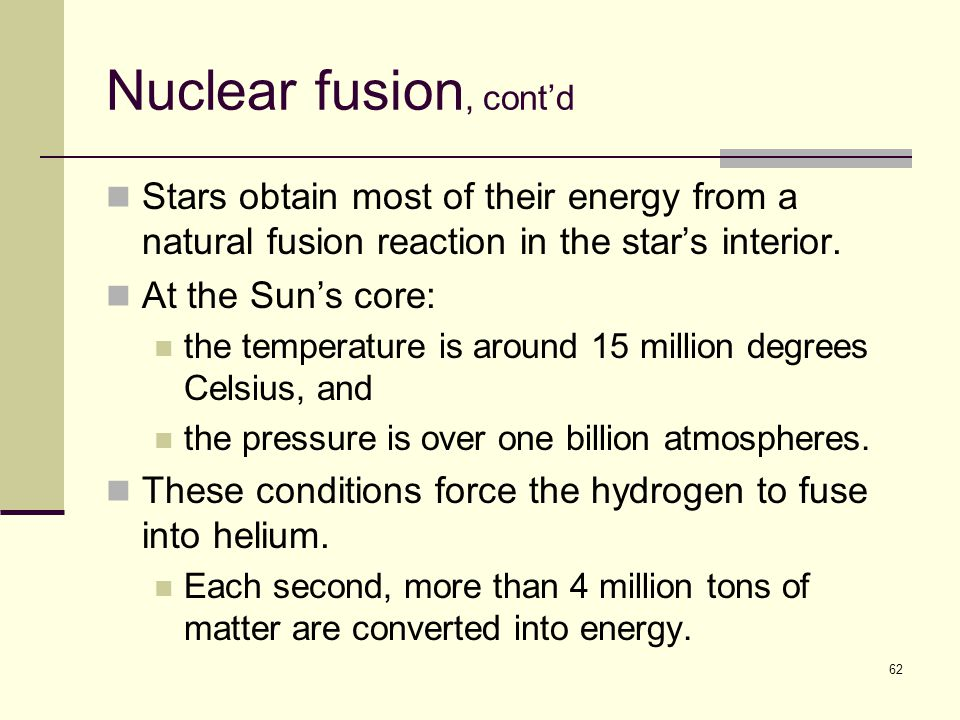 62 Nuclear fusion, cont'd Stars obtain most of their energy from a natural fusion reaction in the star's interior.